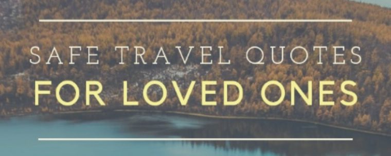 Safe Travel Quotes For Loved Ones