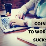 Going to work sucks…and why we'll do almost anything (legal) to avoid it!