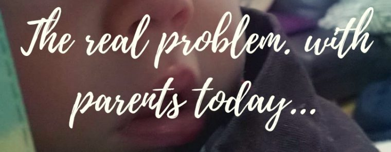 The real problem with parents today…