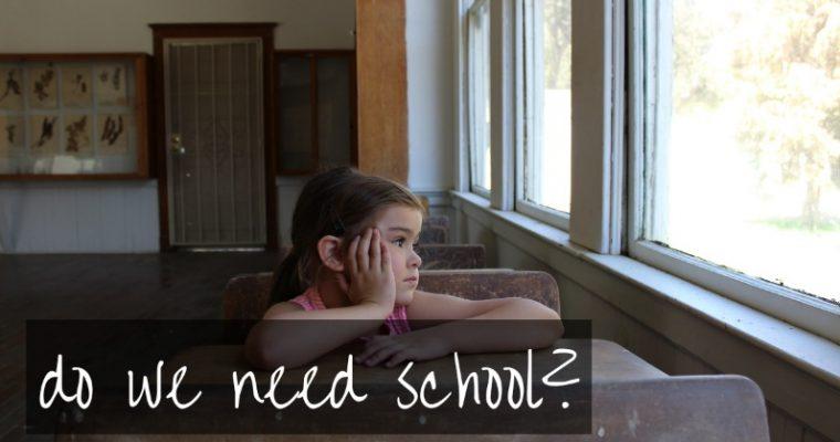 Why do we need school…or rather do we need school?