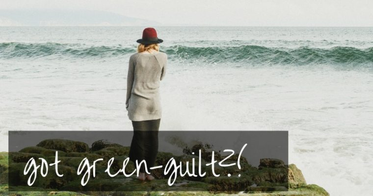 Got Green Guilt? | how to cope as a parent.